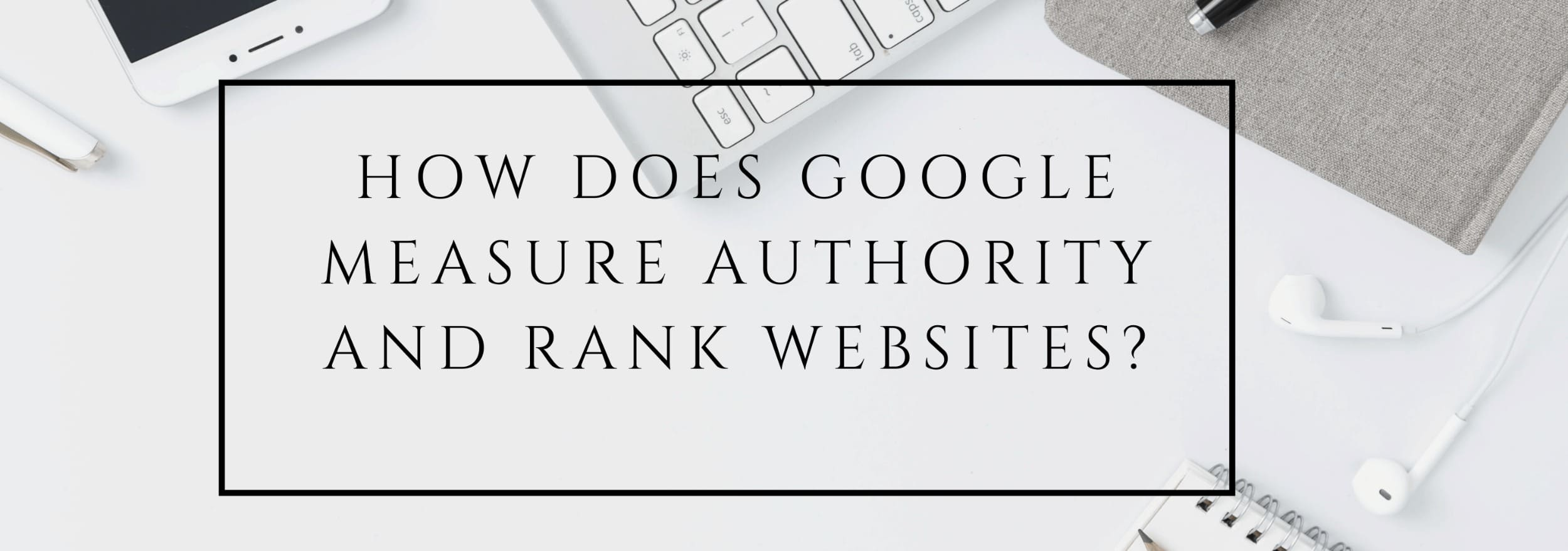 How Does Google Measure Website authority & Rank | Steeped Digital